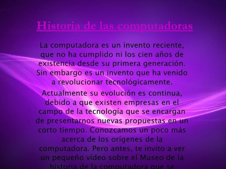 Historia de las computadoras La computadora es un invento reciente, que no ha cumplido ni los cien años de existencia desd...