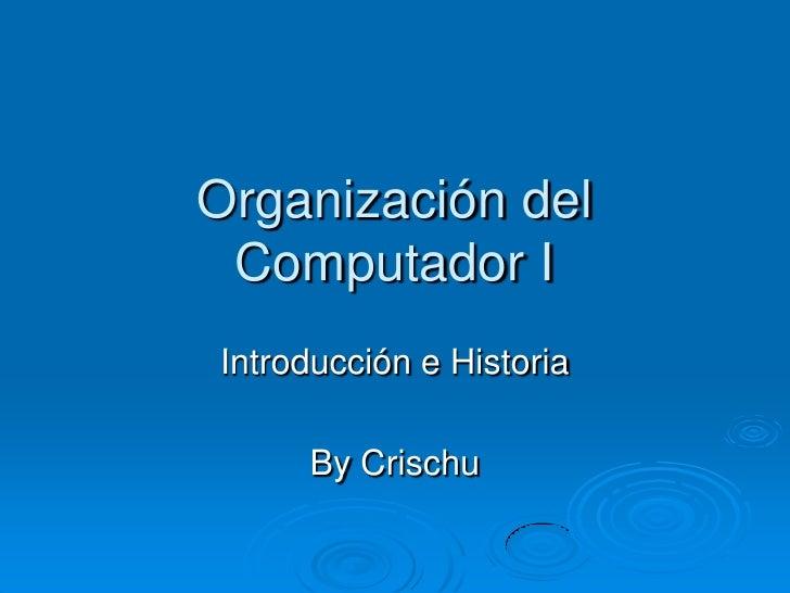 Organización del  Computador I Introducción e Historia       By Crischu