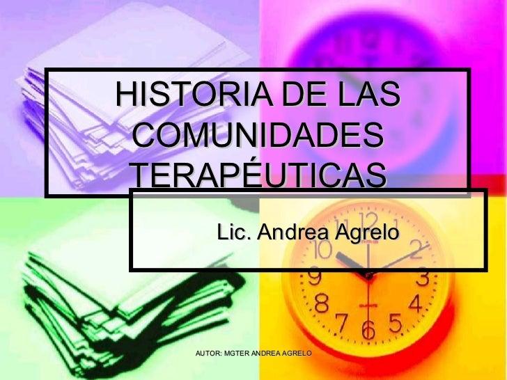 HISTORIA DE LAS COMUNIDADES TERAPÉUTICAS Lic. Andrea Agrelo AUTOR: MGTER ANDREA AGRELO