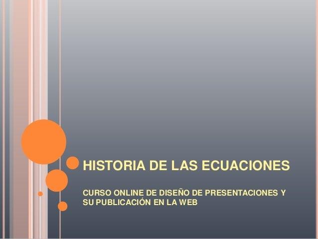 HISTORIA DE LAS ECUACIONES CURSO ONLINE DE DISEÑO DE PRESENTACIONES Y SU PUBLICACIÓN EN LA WEB
