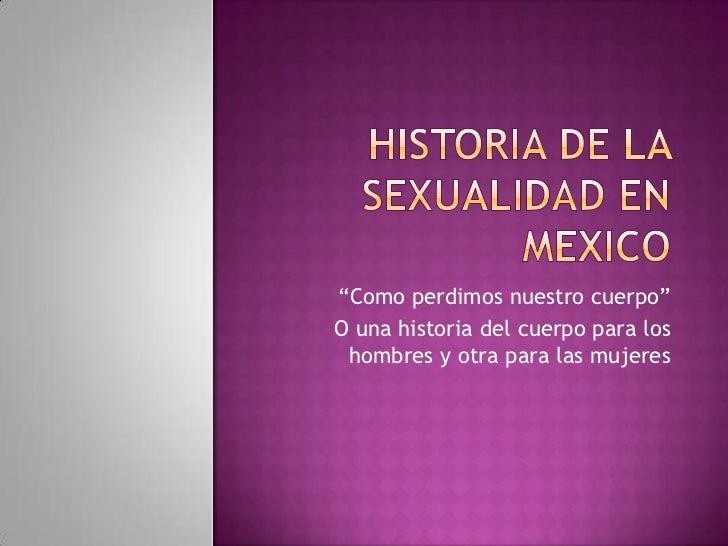 """Historia de la sexualidad en mexico<br />""""Como perdimos nuestro cuerpo""""<br />O una historia del cuerpo para los hombres y ..."""