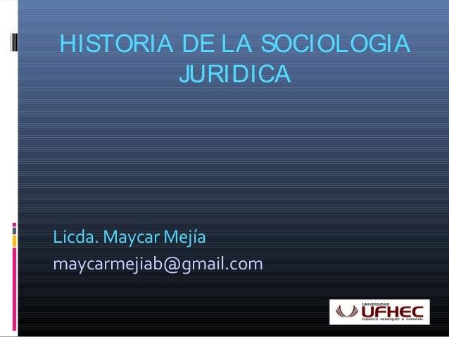HISTORIA DE LA SOCIOLOGIA  JURIDICA  Licda. Maycar Mejía  maycarmejiab@gmail.com