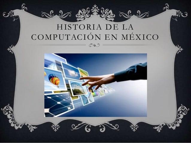 HISTORIA DE LA  COMPUTACIÓN EN MÉXICO