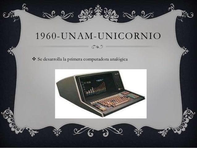 1960-UNAM-UNICORNIO   Se desarrolla la primera computadora analógica