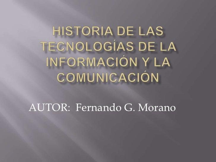 HISTORIA DE LAS TECNOLOGÍAS DE LA INFORMACIÓN Y LA COMUNICACIÓN<br />AUTOR:  Fernando G. Morano<br />