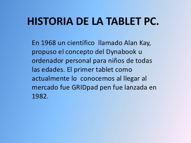 HISTORIA DE LA TABLET PC.<br />En 1968 uncientífico llamado Alan Kay, propuso el concepto del Dynabook u ordenador perso...