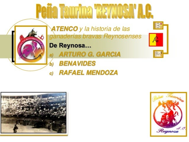 ATENCO y la historia de las ganaderías bravas Reynosenses De Reynosa… a) ARTURO G. GARCIA b) BENAVIDES c) RAFAEL MENDOZA