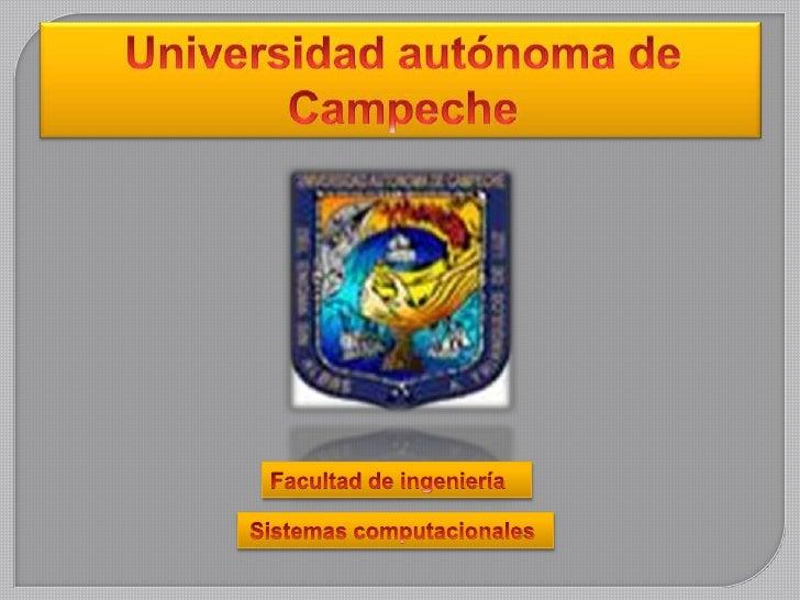Universidad autónoma de Campeche<br />Facultad de ingeniería <br />Sistemas computacionales <br />