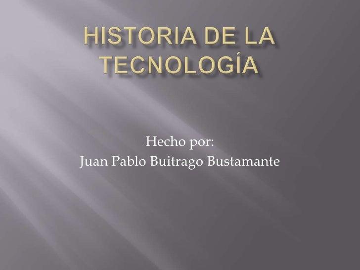 Historia de la tecnología<br />Hecho por:<br />Juan Pablo Buitrago Bustamante<br />