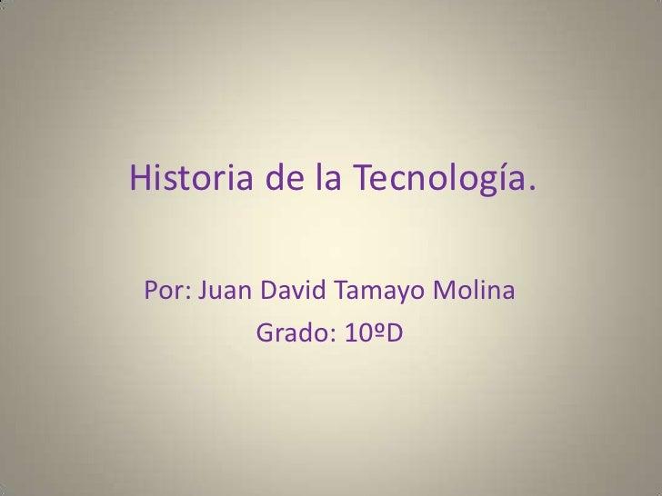 Historia de la Tecnología.<br />Por: Juan David Tamayo Molina<br />Grado: 10ºD<br />
