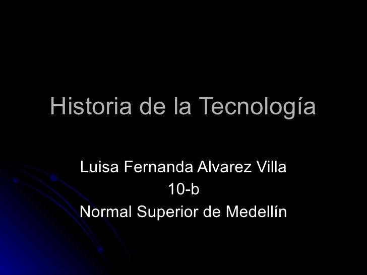 Historia de la Tecnología Luisa Fernanda Alvarez Villa 10-b Normal Superior de Medellín