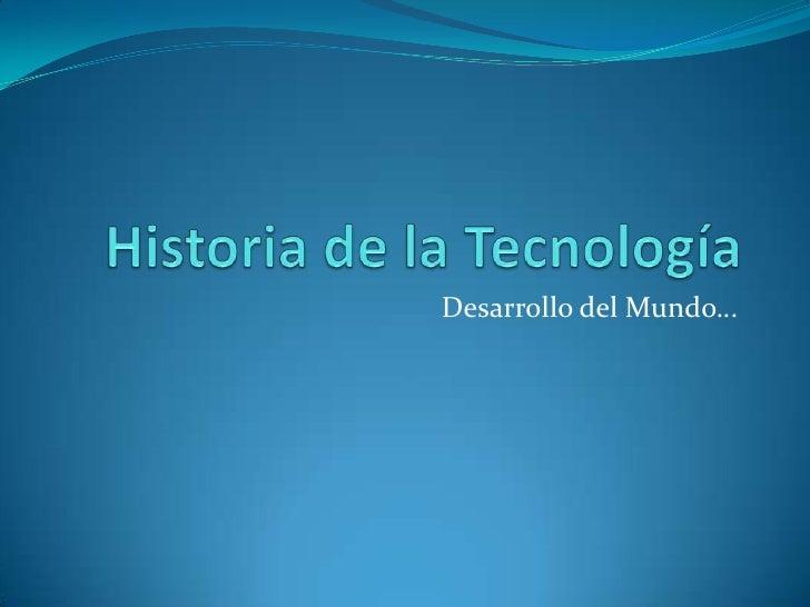 Historia de la Tecnología<br />Desarrollo del Mundo…<br />