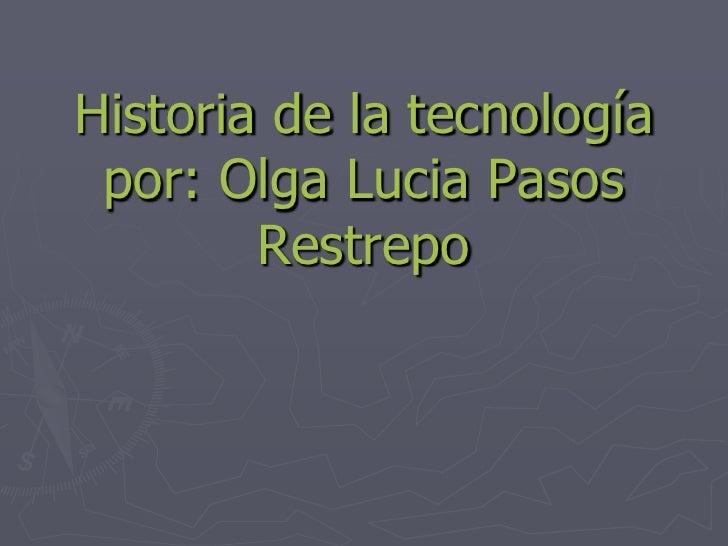 Historia de la tecnología  por: Olga Lucia Pasos         Restrepo