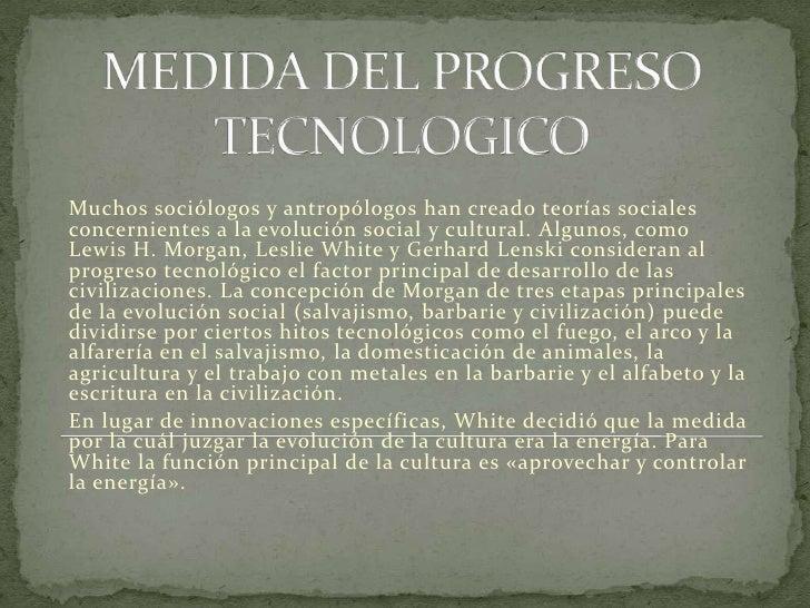 MEDIDA DEL PROGRESO TECNOLOGICO<br />Muchos sociólogos y antropólogos han creado teorías sociales concernientes a la evolu...