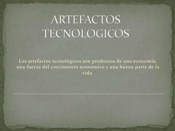 ARTEFACTOS TECNOLOGICOS<br />Los artefactos tecnológicos son productos de una economía, una fuerza del crecimiento económi...