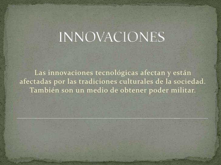 INNOVACIONES<br />Las innovaciones tecnológicas afectan y están afectadas por las tradiciones culturales de la sociedad. T...