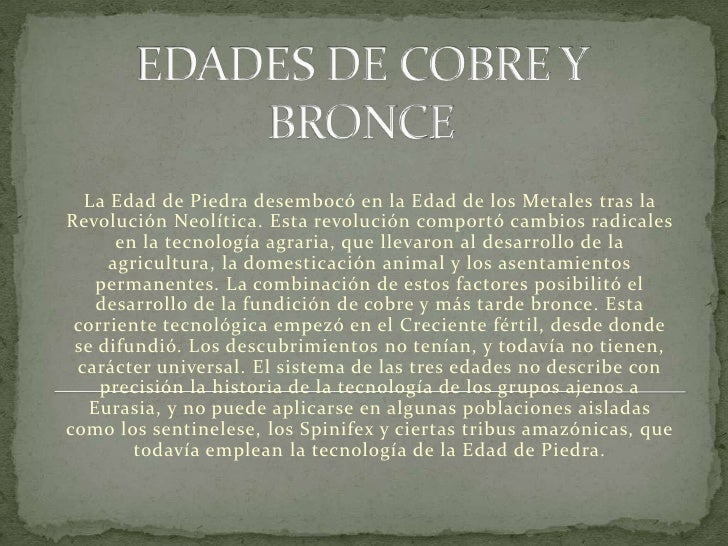 EDADES DE COBRE Y BRONCE<br />La Edad de Piedra desembocó en la Edad de los Metales tras la Revolución Neolítica. Esta rev...