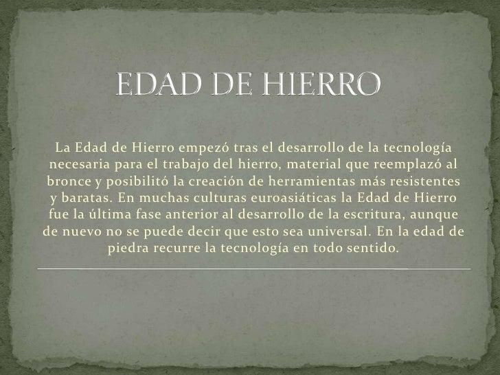 EDAD DE HIERRO<br />La Edad de Hierro empezó tras el desarrollo de la tecnología necesaria para el trabajo del hierro, mat...