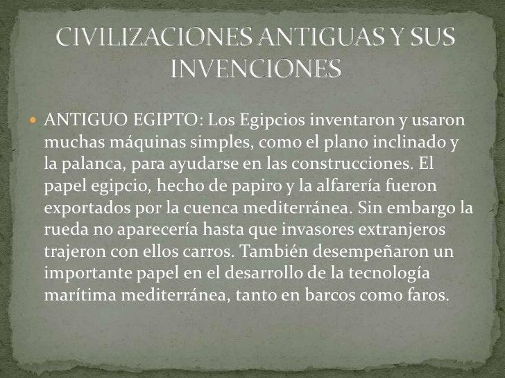 CIVILIZACIONES ANTIGUAS Y SUS INVENCIONES<br />ANTIGUO EGIPTO: Los Egipcios inventaron y usaron muchas máquinas simples, c...