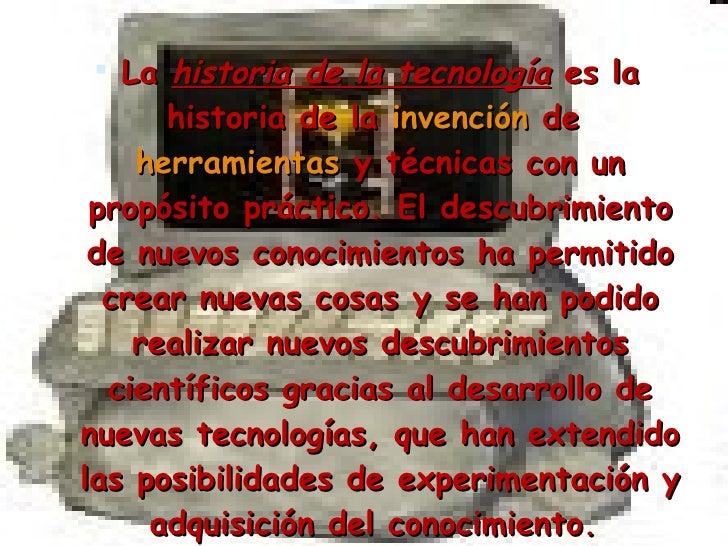 <ul><li>La  historia de la tecnología  es la historia de la  invención  de  herramientas  y técnicas con un propósito prác...