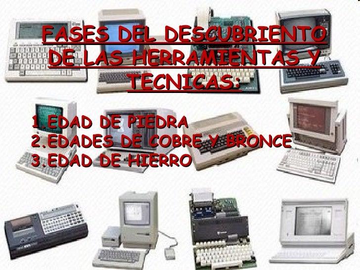 FASES DEL DESCUBRIENTO DE LAS HERRAMIENTAS Y TECNICAS: <ul><li>EDAD DE PIEDRA </li></ul><ul><li>EDADES DE COBRE Y BRONCE <...
