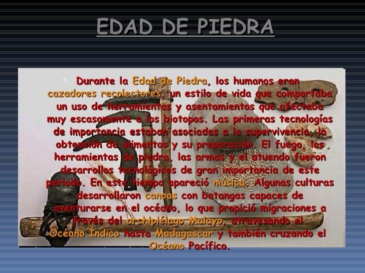 EDAD DE PIEDRA <ul><li>Durante la  Edad de Piedra , los humanos eran  cazadores recolectores , un estilo de vida que compo...