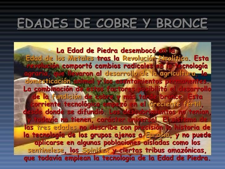 EDADES DE COBRE Y BRONCE <ul><li>La Edad de Piedra desembocó en la Edad de los Metales tras la Revolución Neolítica . E...