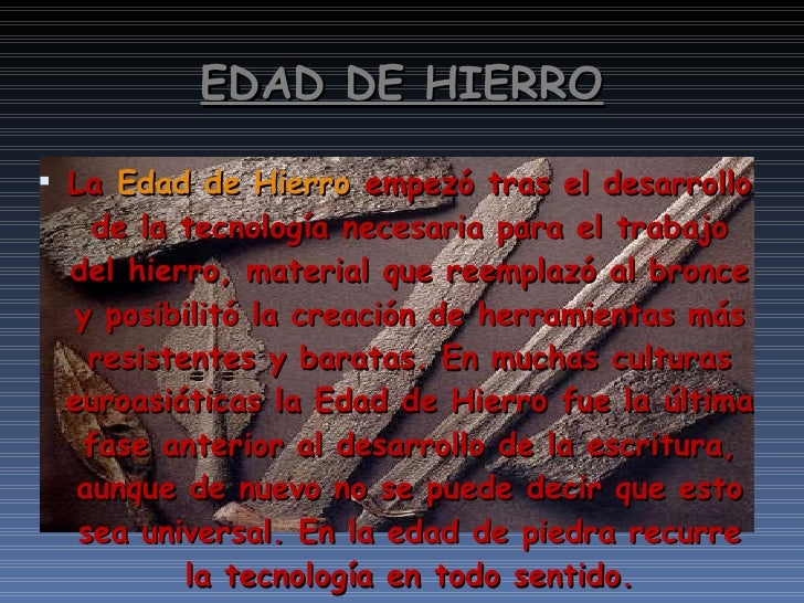 EDAD DE HIERRO <ul><li>La Edad de Hierro empezó tras el desarrollo de la tecnología necesaria para el trabajo del hierro...