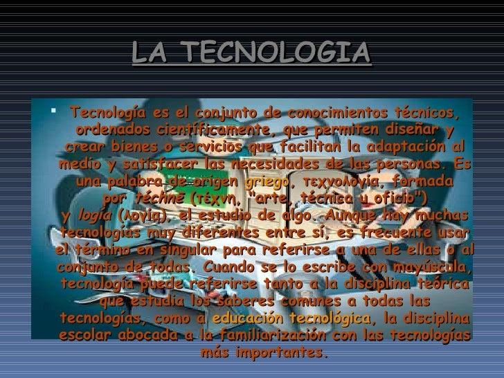 LA TECNOLOGIA <ul><li>Tecnologíaes el conjunto de conocimientos técnicos, ordenados científicamente, que permiten diseñar...