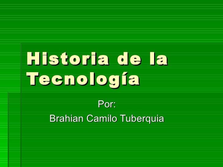 Historia de la Tecnología  Por: Brahian Camilo Tuberquia