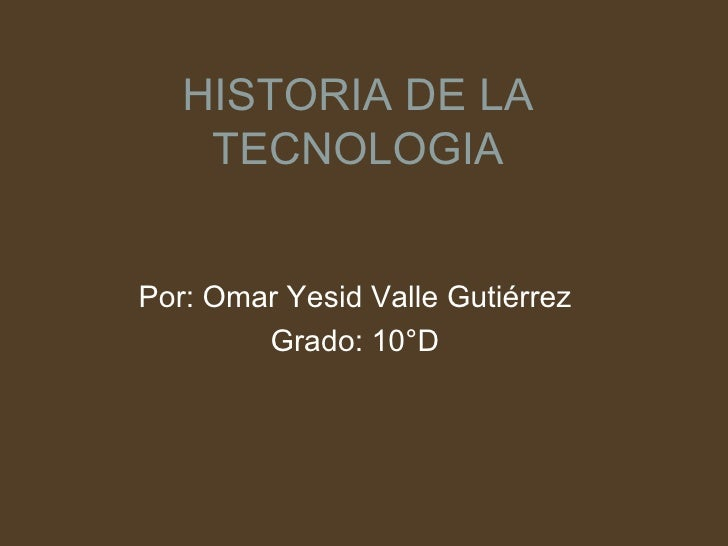 HISTORIA DE LA TECNOLOGIA Por: Omar Yesid Valle Gutiérrez Grado: 10°D