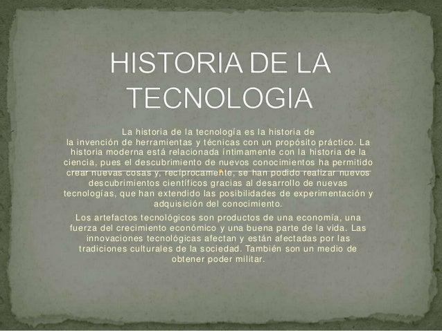 La historia de la tecnología es la historia de la invención de herramientas y técnicas con un propósito práctico. La  hist...