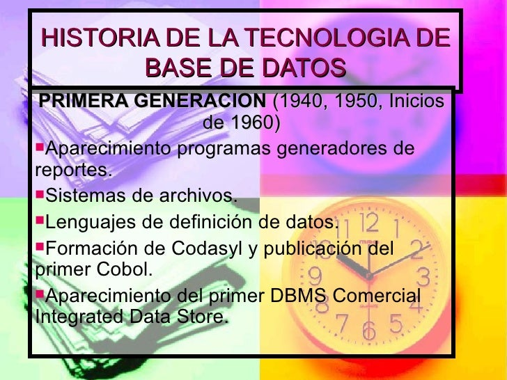 HISTORIA DE LA TECNOLOGIA DE BASE DE DATOS <ul><li>PRIMERA GENERACION  (1940, 1950, Inicios de 1960) </li></ul><ul><li>Apa...