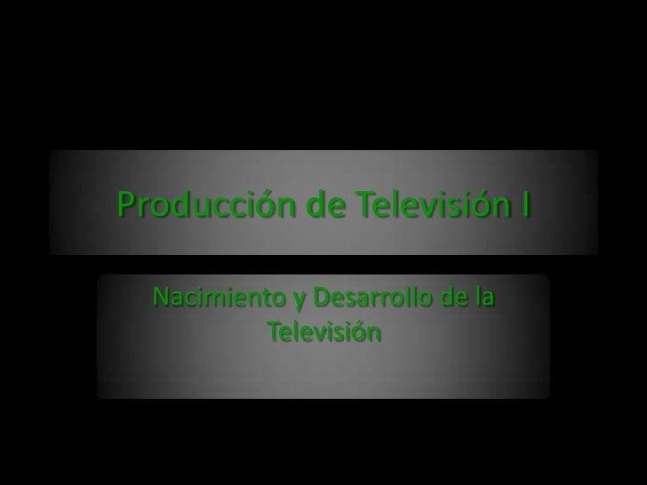 Producción de Televisión I<br />Nacimiento y Desarrollo de la Televisión<br />