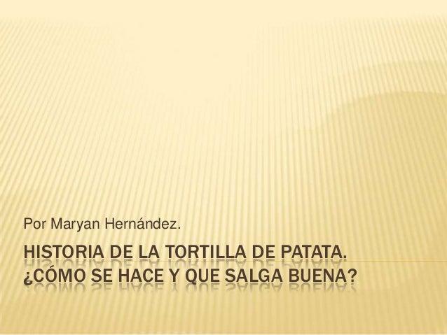 Por Maryan Hernández.  HISTORIA DE LA TORTILLA DE PATATA. ¿CÓMO SE HACE Y QUE SALGA BUENA?