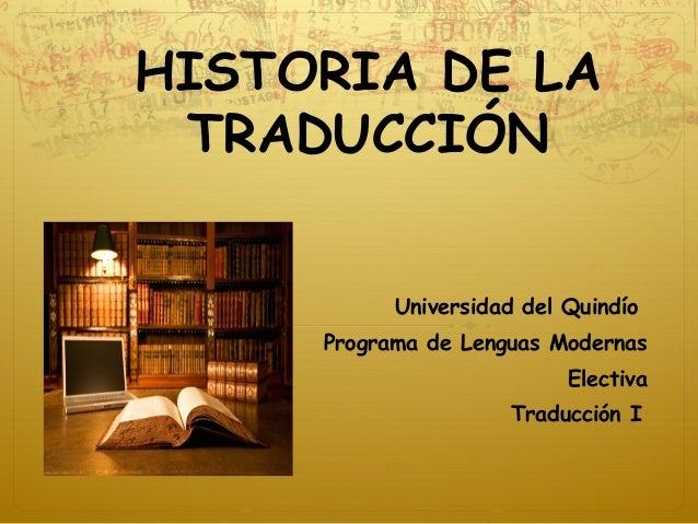 HISTORIA DE LA TRADUCCIÓN Universidad del Quindío Programa de Lenguas Modernas Electiva Traducción I