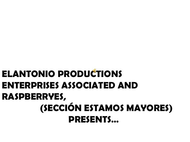 ELANTONIO PRODUCTIONS ENTERPRISES ASSOCIATED AND RASPBERRYES,  (SECCIÓN ESTAMOS MAYORES) PRESENTS…