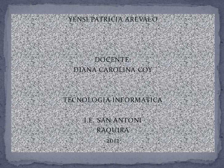 YENSI PATRICIA AREVALO       DOCENTE:  DIANA CAROLINA COYTECNOLOGIA INFORMATICA    I.E. SAN ANTONI         RAQUIRA        ...