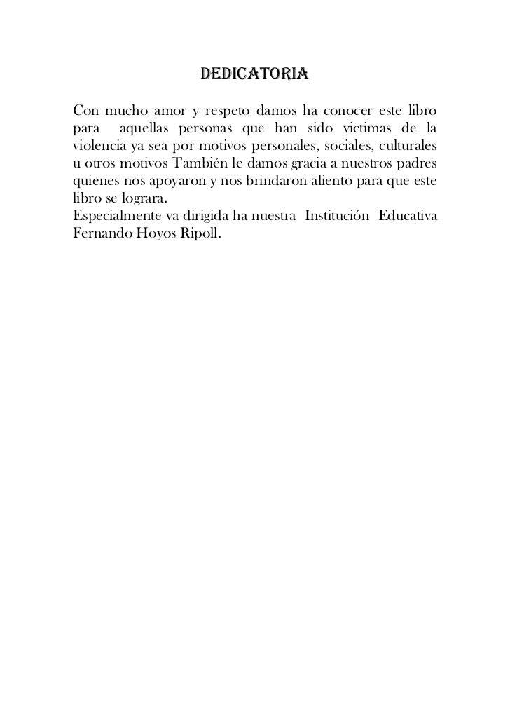 DEDICATORIA<br />Con mucho amor y respeto damos ha conocer este libro para  aquellas personas que han sido victimas de la ...