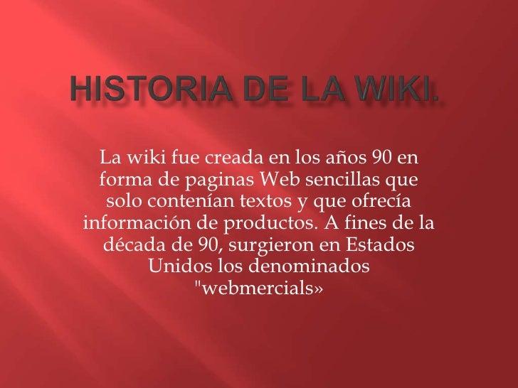 La wiki fue creada en los años 90 en  forma de paginas Web sencillas que   solo contenían textos y que ofrecíainformación ...