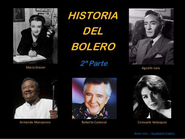 HISTORIA DEL BOLERO 2ª ParteMaría Grever Agustín Lara Armando Manzanero Consuelo VelázquezRoberto Cantoral Amor mío – Gual...