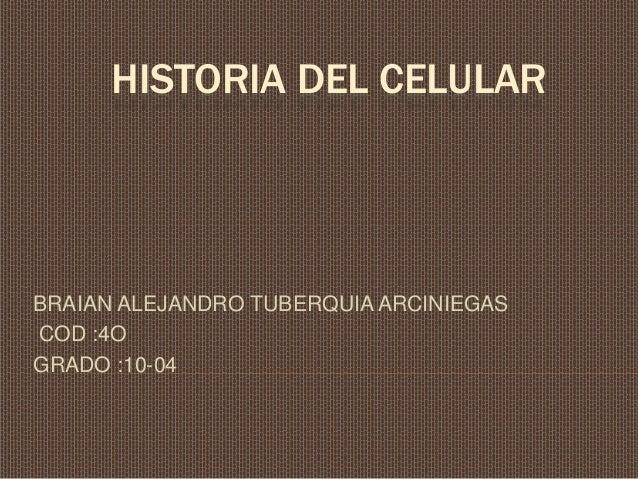 HISTORIA DEL CELULAR BRAIAN ALEJANDRO TUBERQUIA ARCINIEGAS COD :4O GRADO :10-04