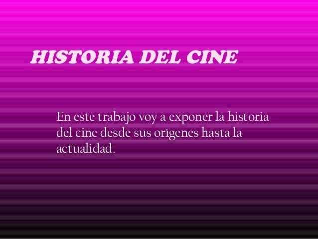 HISTORIA DEL CINE En este trabajo voy a exponer la historia del cine desde sus orígenes hasta la actualidad.