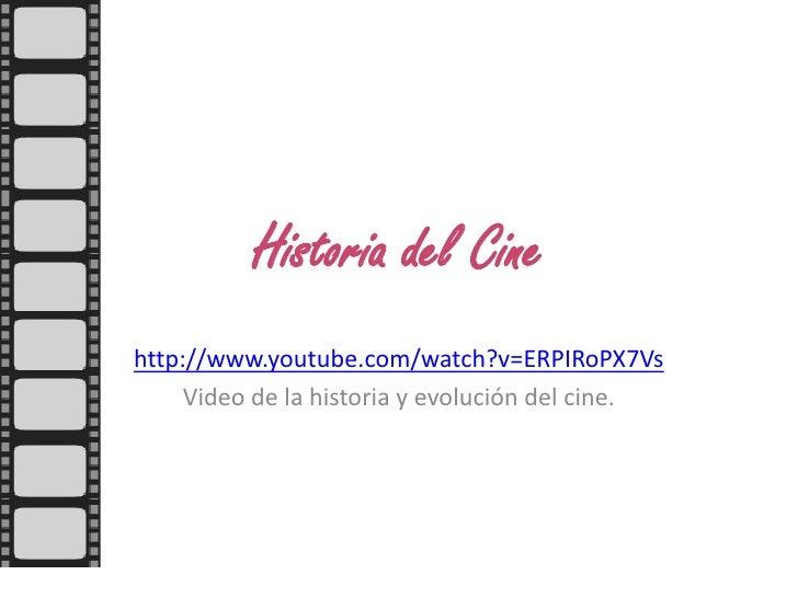 Historia del Cine <br />http://www.youtube.com/watch?v=ERPIRoPX7Vs<br />Video de la historia y evolución del cine.<br />