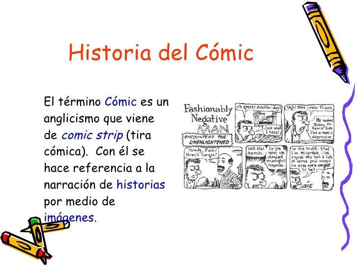 Historia del Cómic <ul><li>El término  Cómic  es un anglicismo que viene de  comic strip   (tira cómica).  Con él se hace ...