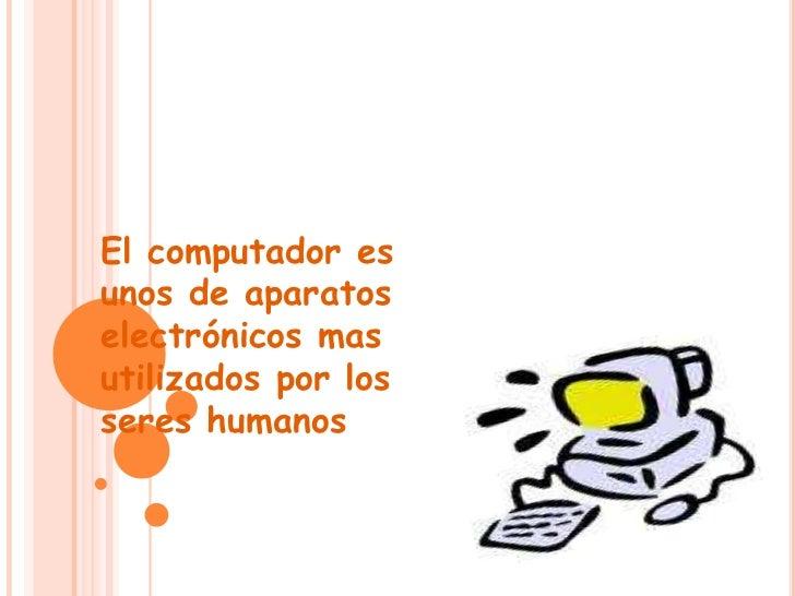 El computador esunos de aparatoselectrónicos masutilizados por losseres humanos humanos