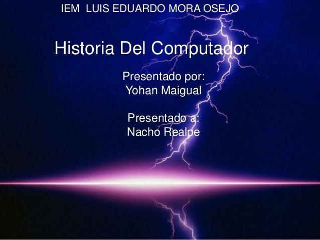 Presentado por:Yohan MaigualPresentado a:Nacho RealpeHistoria Del ComputadorIEM LUIS EDUARDO MORA OSEJO