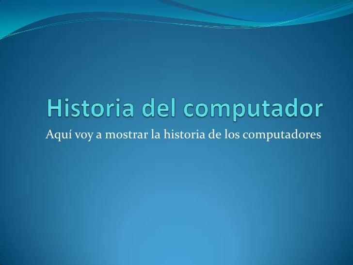 Aquí voy a mostrar la historia de los computadores