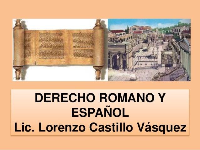 DERECHO ROMANO Y  ESPAÑOL  Lic. Lorenzo Castillo Vásquez