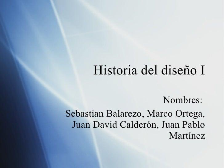 Historia del diseño I Nombres:  Sebast ia n Balarezo, Marco Ortega, Juan David Calder ón, Juan Pablo Martínez